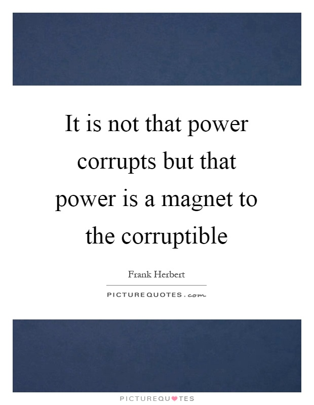 It is not that power corrupts but that power is a magnet to the corruptible Picture Quote #1