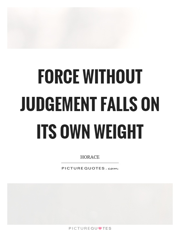 Force without judgement falls on its own weight Picture Quote #1