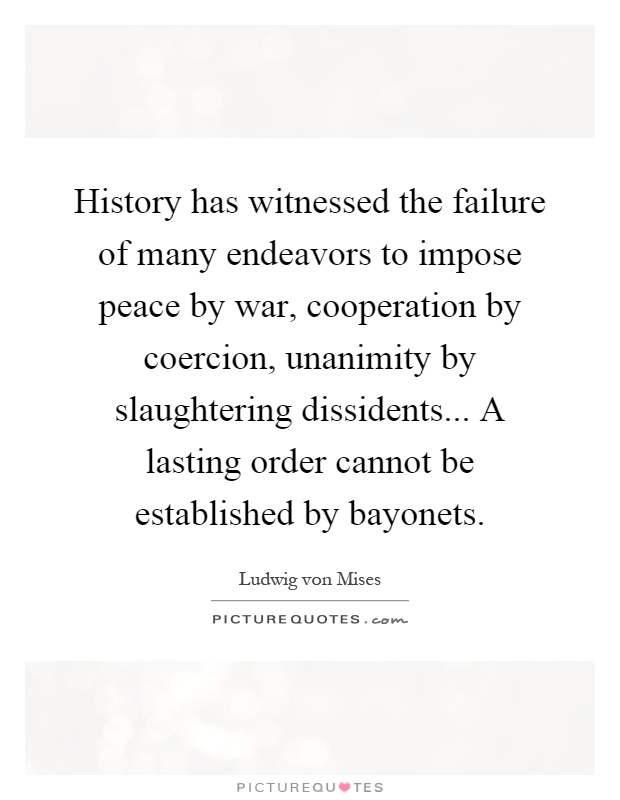 History has witnessed the failure of many endeavors to impose peace by war, cooperation by coercion, unanimity by slaughtering dissidents... A lasting order cannot be established by bayonets Picture Quote #1