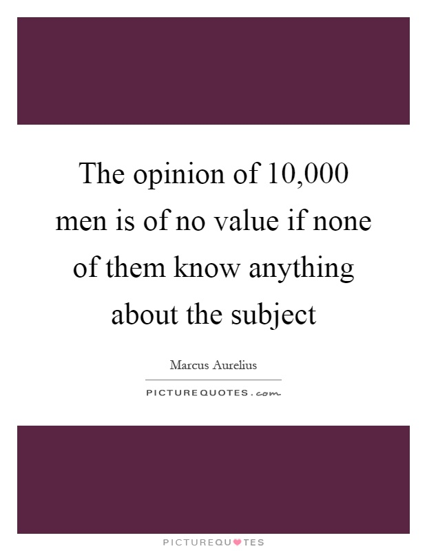 The opinion of 10,000 men is of no value if none of them know anything about the subject Picture Quote #1