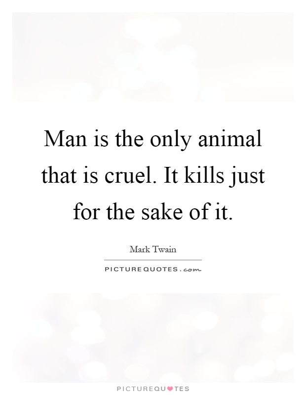 Man is the only animal that is cruel. It kills just for the sake of it Picture Quote #1