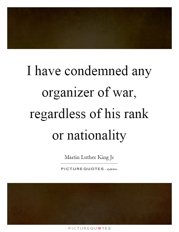 I have condemned any organizer of war, regardless of his rank or nationality Picture Quote #1