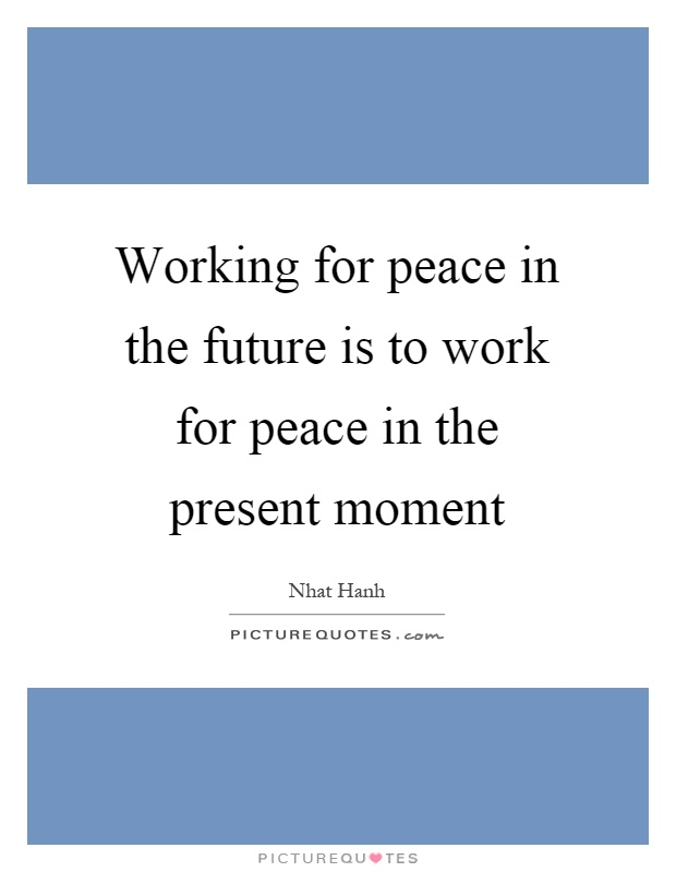 Working for peace in the future is to work for peace in the present moment Picture Quote #1