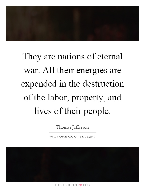 They are nations of eternal war. All their energies are expended in the destruction of the labor, property, and lives of their people Picture Quote #1