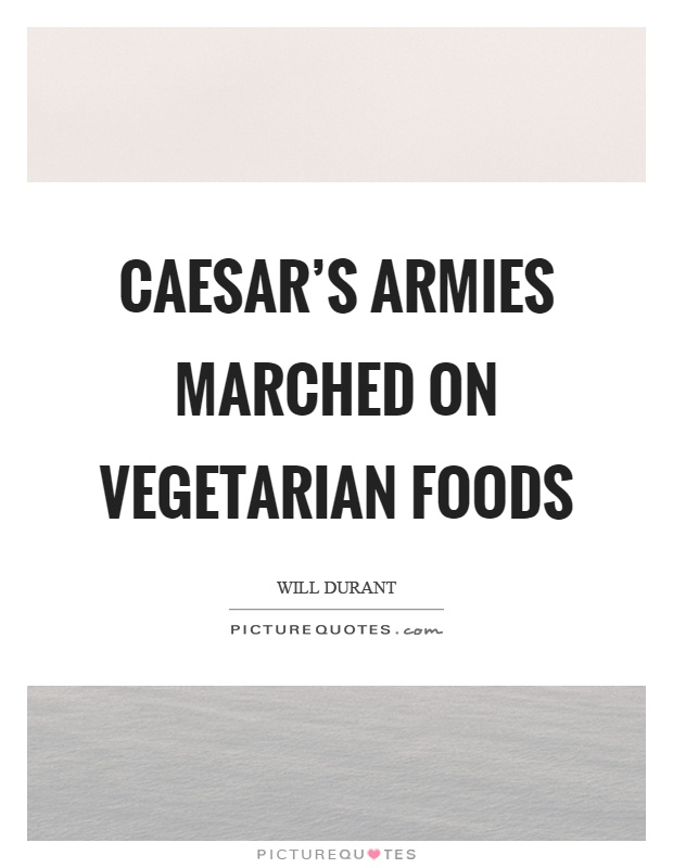Caesar's armies marched on vegetarian foods Picture Quote #1
