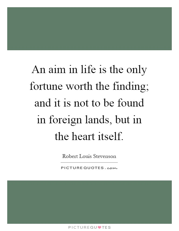 An aim in life is the only fortune worth the finding; and it is not to be found in foreign lands, but in the heart itself Picture Quote #1