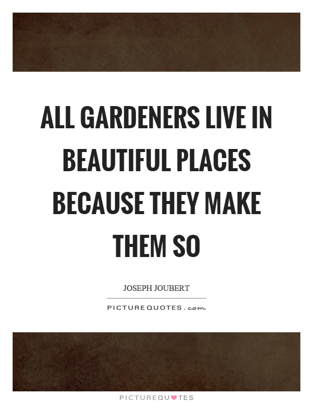 All gardeners live in beautiful places because they make them so Picture Quote #1