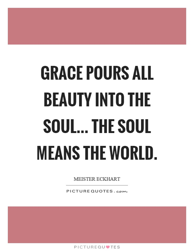 Grace pours all beauty into the soul... The soul means the world Picture Quote #1