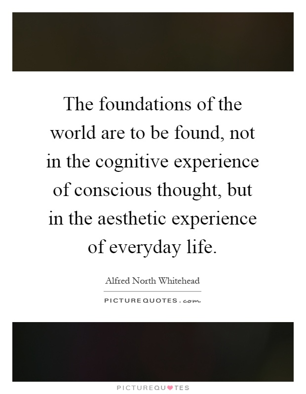 The foundations of the world are to be found, not in the cognitive experience of conscious thought, but in the aesthetic experience of everyday life Picture Quote #1