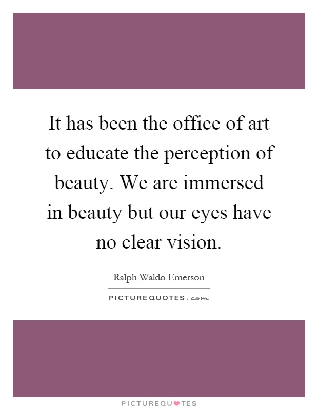 It has been the office of art to educate the perception of beauty. We are immersed in beauty but our eyes have no clear vision Picture Quote #1