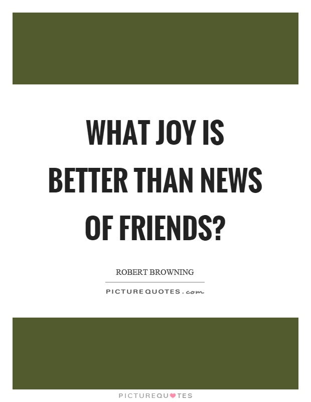 What joy is better than news of friends? Picture Quote #1