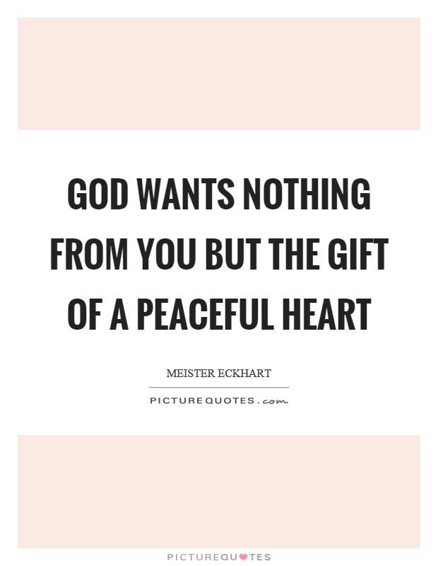 God wants nothing from you but the gift of a peaceful heart Picture Quote #1