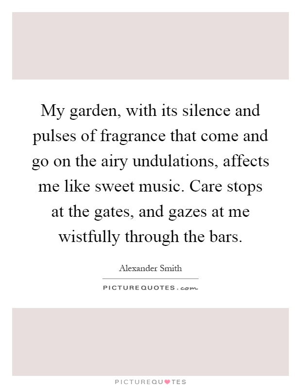 My garden, with its silence and pulses of fragrance that come and go on the airy undulations, affects me like sweet music. Care stops at the gates, and gazes at me wistfully through the bars Picture Quote #1