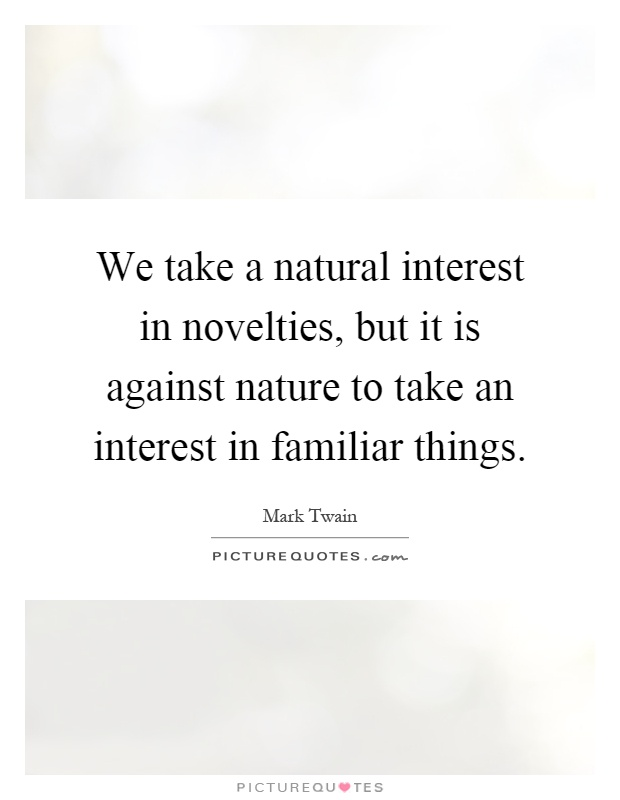 We take a natural interest in novelties, but it is against nature to take an interest in familiar things Picture Quote #1