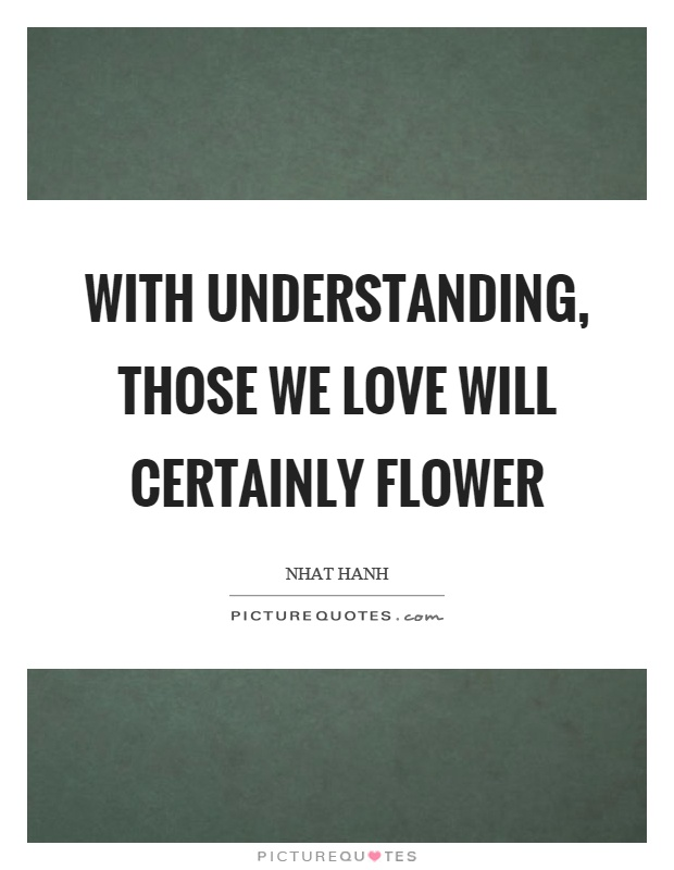With understanding, those we love will certainly flower Picture Quote #1