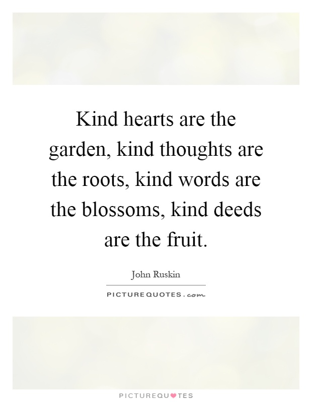 Kind hearts are the garden, kind thoughts are the roots, kind words are the blossoms, kind deeds are the fruit Picture Quote #1