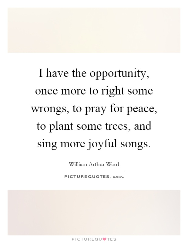 I have the opportunity, once more to right some wrongs, to pray for peace, to plant some trees, and sing more joyful songs Picture Quote #1