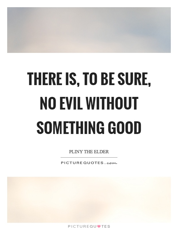 There is, to be sure, no evil without something good Picture Quote #1