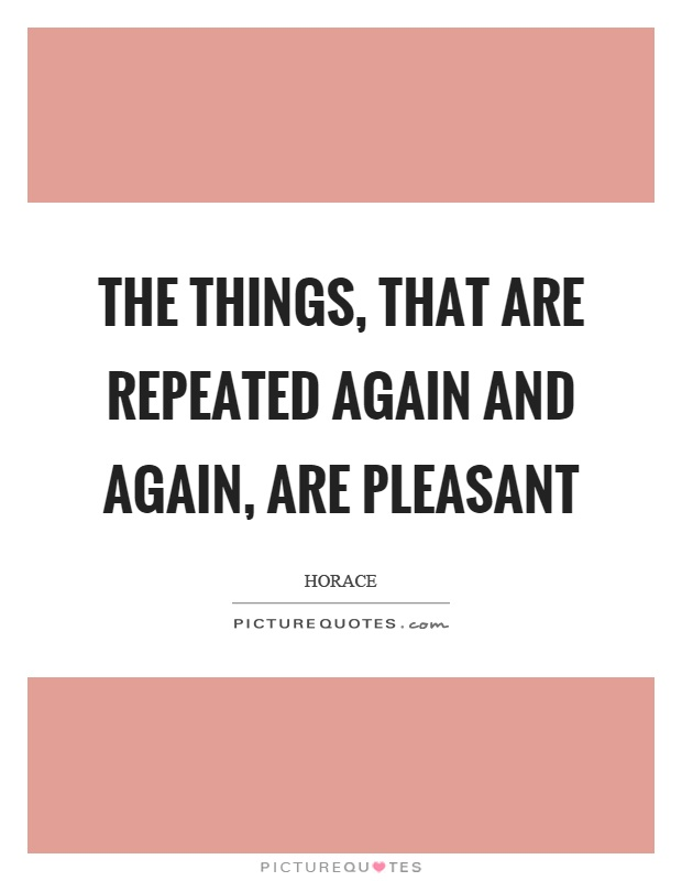The things, that are repeated again and again, are pleasant Picture Quote #1