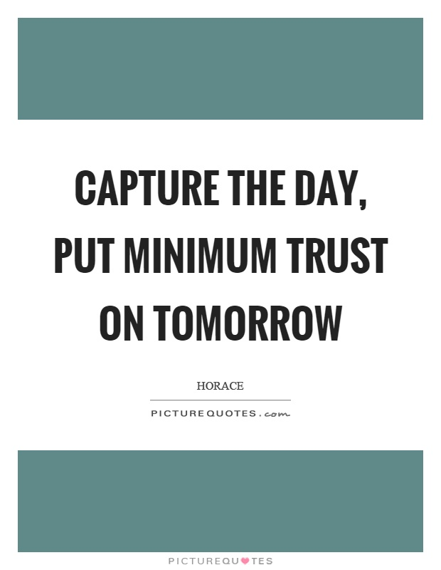 Capture the day, put minimum trust on tomorrow Picture Quote #1