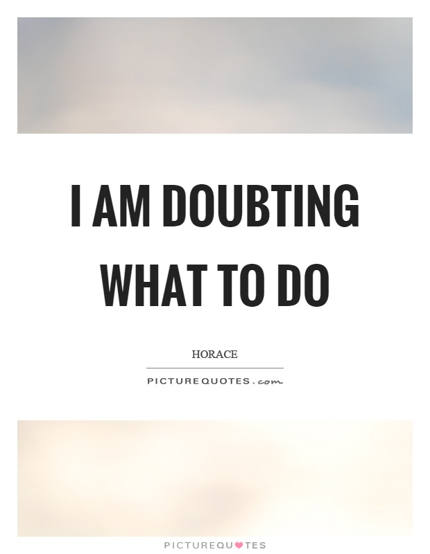 I am doubting what to do Picture Quote #1