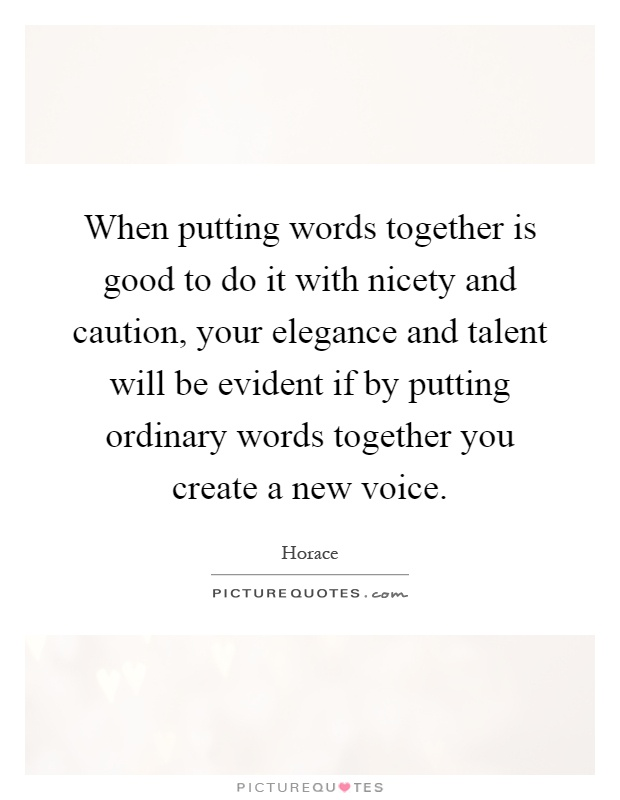 When putting words together is good to do it with nicety and caution, your elegance and talent will be evident if by putting ordinary words together you create a new voice Picture Quote #1