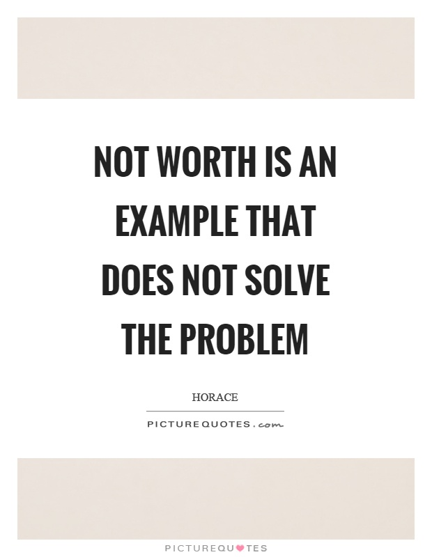 Not worth is an example that does not solve the problem Picture Quote #1