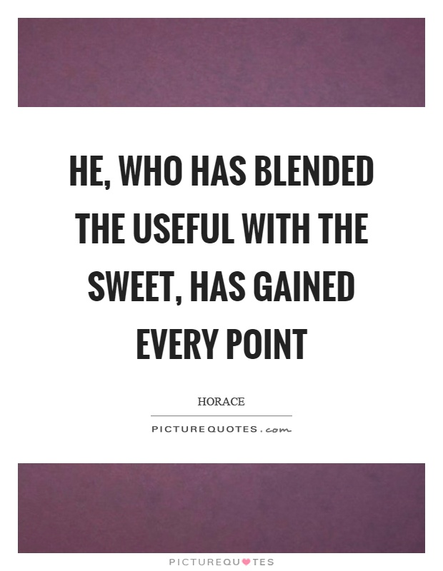 He, who has blended the useful with the sweet, has gained every point Picture Quote #1