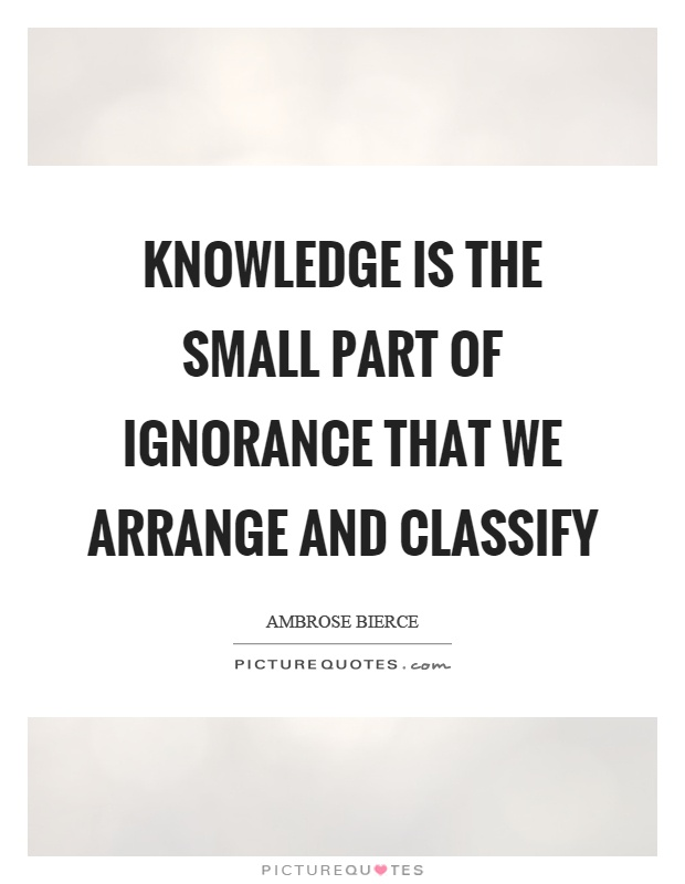Knowledge is the small part of ignorance that we arrange and classify Picture Quote #1