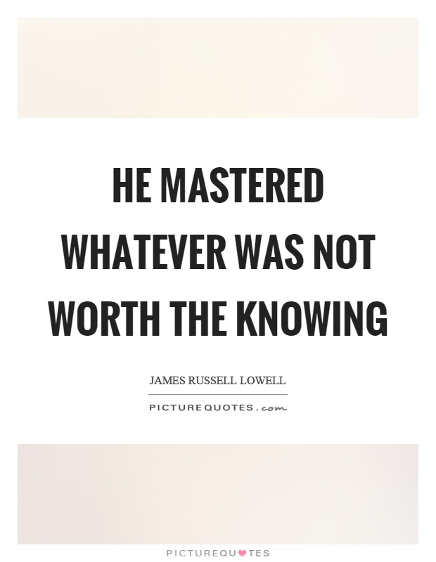 He mastered whatever was not worth the knowing Picture Quote #1