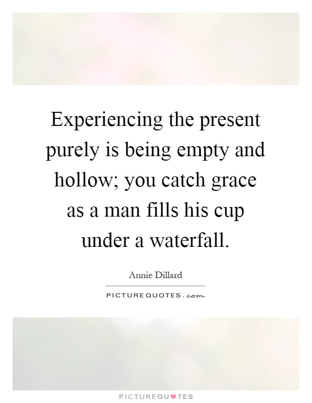 Experiencing the present purely is being empty and hollow; you catch grace as a man fills his cup under a waterfall Picture Quote #1