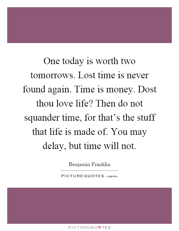One today is worth two tomorrows. Lost time is never found again. Time is money. Dost thou love life? Then do not squander time, for that's the stuff that life is made of. You may delay, but time will not Picture Quote #1