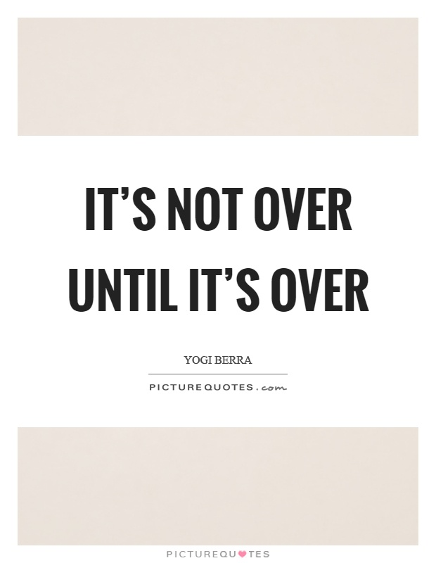 It's not over until it's over Picture Quote #1