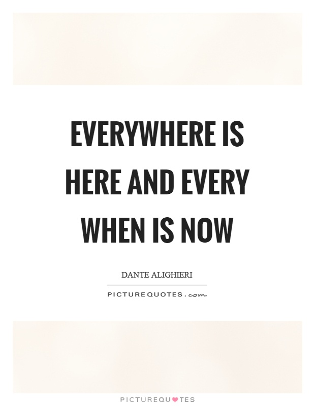 Everywhere is here and every when is now Picture Quote #1