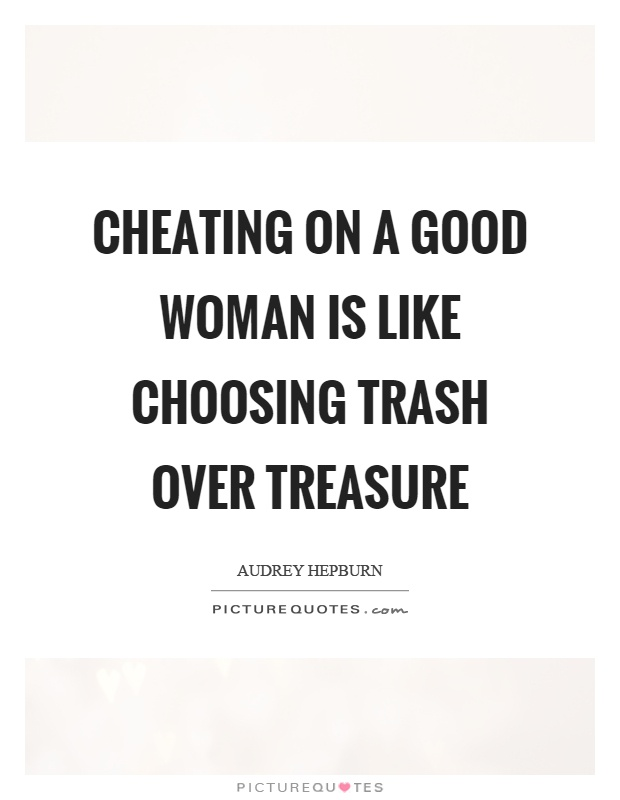 Cheating on a good woman is like choosing trash over treasure Picture Quote #1