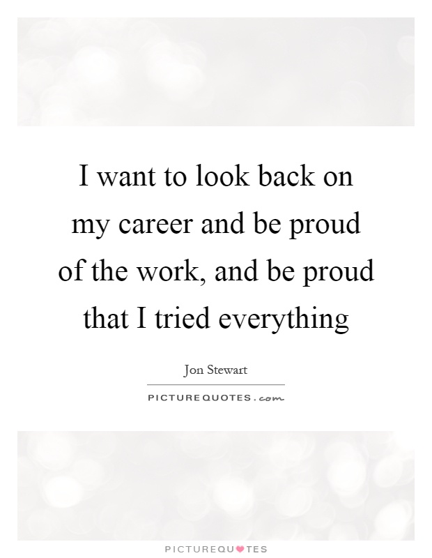 I want to look back on my career and be proud of the work, and be proud that I tried everything Picture Quote #1
