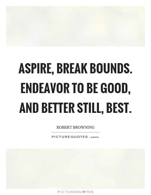 Ordinaire Aspire, Break Bounds. Endeavor To Be Good, And Better Still, Best Picture