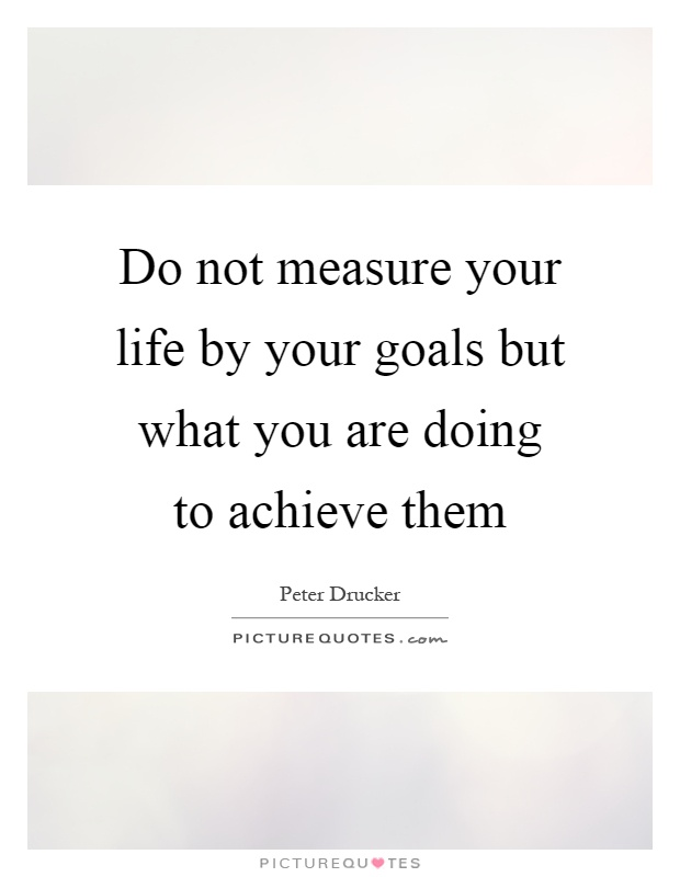 Do not measure your life by your goals but what you are doing to achieve them Picture Quote #1