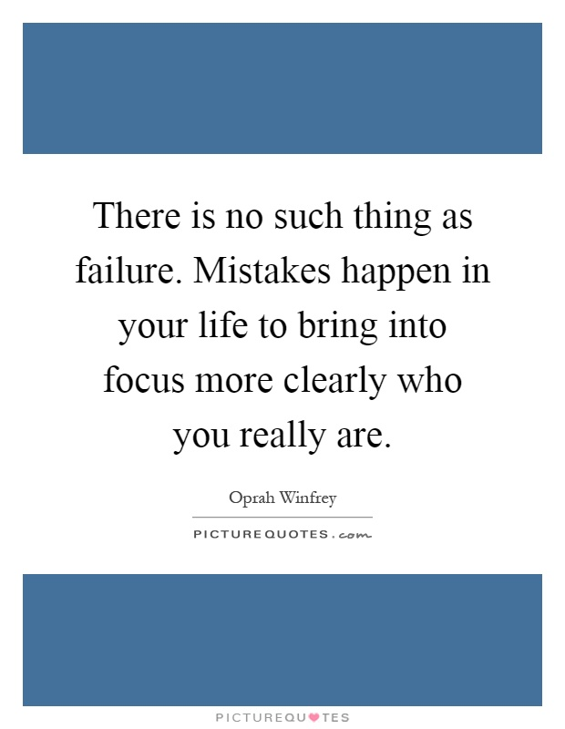 There is no such thing as failure. Mistakes happen in your life to bring into focus more clearly who you really are Picture Quote #1