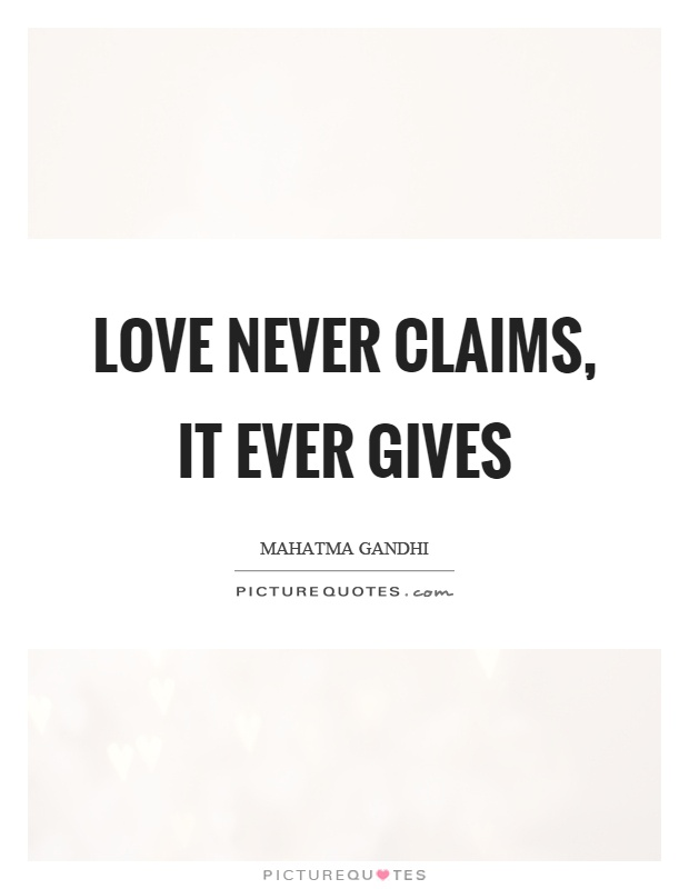 Love never claims, it ever gives Picture Quote #1