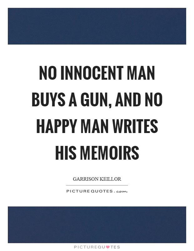 No innocent man buys a gun, and no happy man writes his memoirs Picture Quote #1