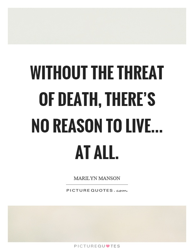 Without the threat of death, there's no reason to live... at all Picture Quote #1