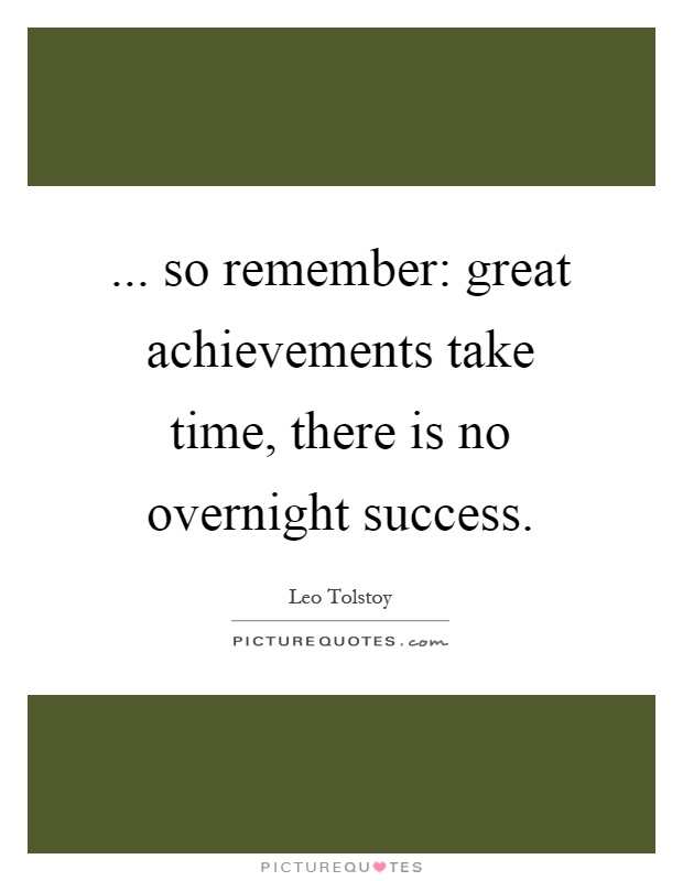 ... so remember: great achievements take time, there is no overnight success Picture Quote #1