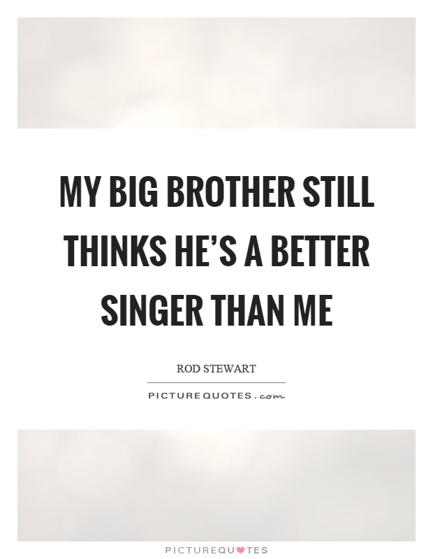 My big brother still thinks he's a better singer than me Picture Quote #1