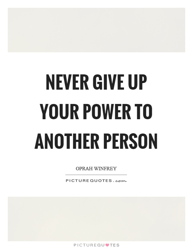Never give up your power to another person Picture Quote #1