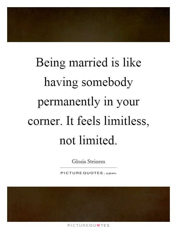 Being married is like having somebody permanently in your corner. It feels limitless, not limited Picture Quote #1