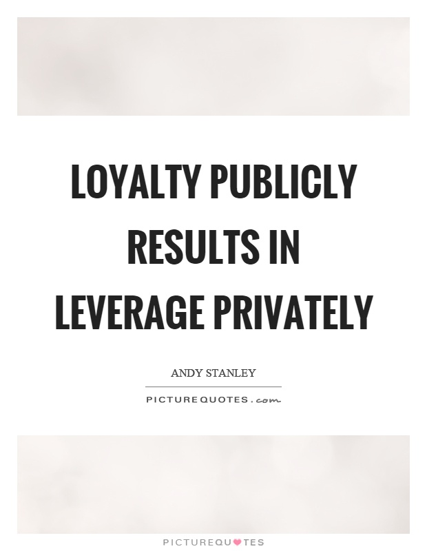 Loyalty publicly results in leverage privately Picture Quote #1