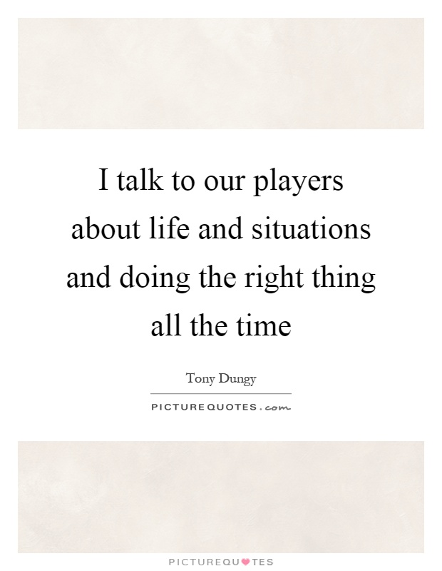 I talk to our players about life and situations and doing the right thing all the time Picture Quote #1
