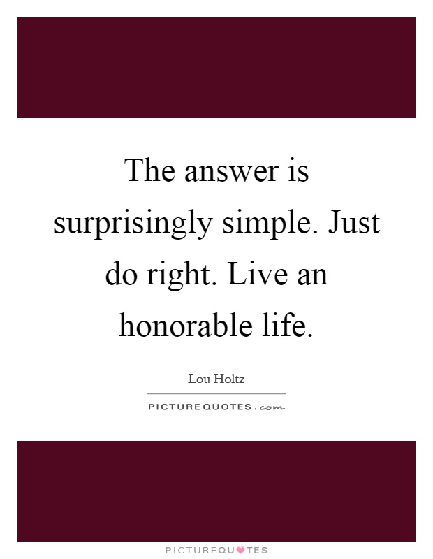 The answer is surprisingly simple. Just do right. Live an honorable life Picture Quote #1