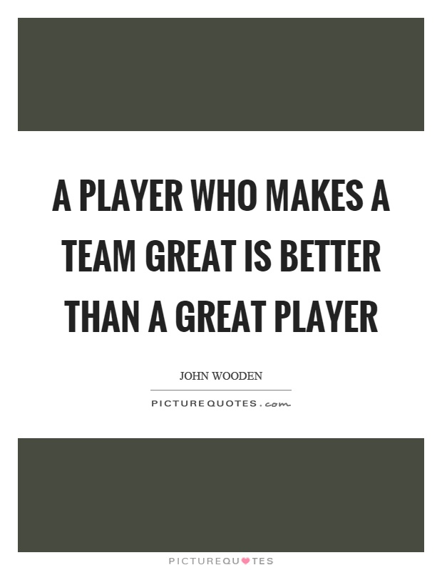 A player who makes a team great is better than a great player Picture Quote #1